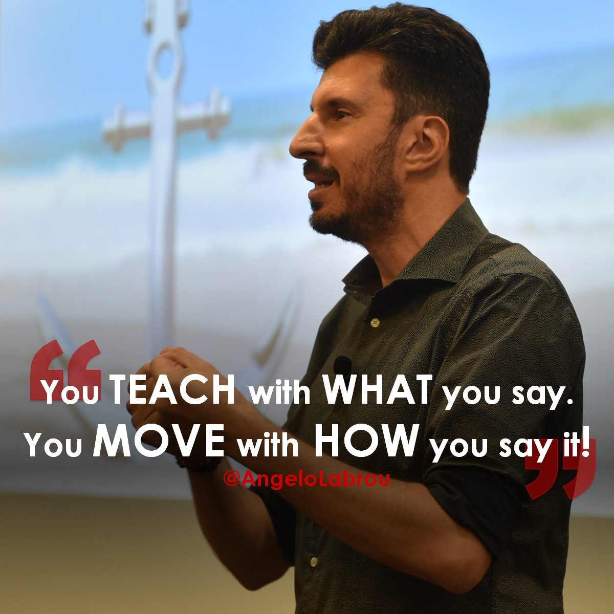 you teach with what you say, you move others with how you say it ~ Angelo Labrou